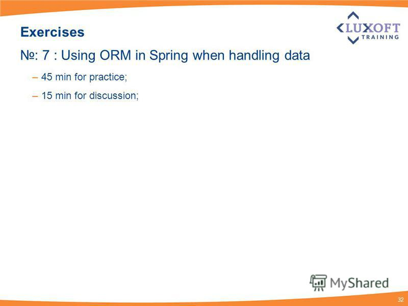 32 Exercises : 7 : Using ORM in Spring when handling data – 45 min for practice; – 15 min for discussion;