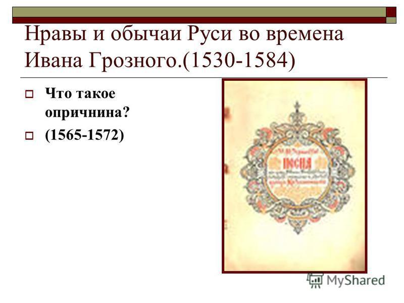 Нравы и обычаи Руси во времена Ивана Грозного.(1530-1584) Что такое опричнина? (1565-1572)