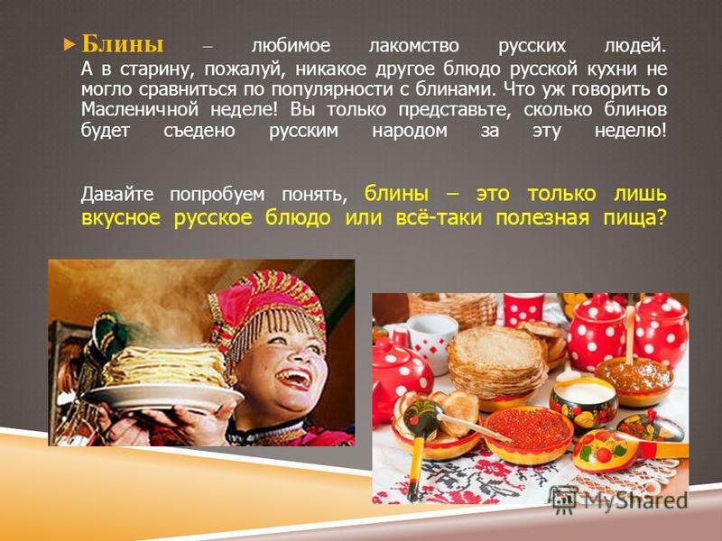 Блины – любимое лакомство русских людей. А в старину, пожалуй, никакое другое блюдо русской кухни не могло сравниться по популярности с блинами. Что уж говорить о Масленичной неделе! Вы только представьте, сколько блинов будет съедено русским народом