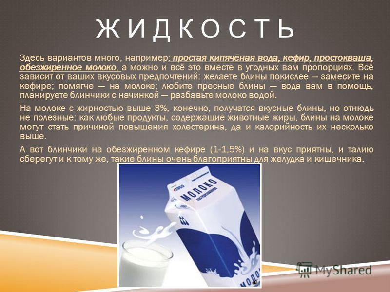 Ж И Д К О С Т Ь Здесь вариантов много, например: простая кипячёная вода, кефир, простокваша, обезжиренное молоко, а можно и всё это вместе в угодных вам пропорциях. Всё зависит от ваших вкусовых предпочтений: желаете блины покислее замесите на кефире