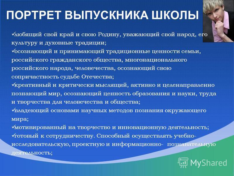 ПОРТРЕТ ВЫПУСКНИКА ШКОЛЫ любящий свой край и свою Родину, уважающий свой народ, его культуру и духовные традиции; осознающий и принимающий традиционные ценности семьи, российского гражданского общества, многонационального российского народа, человече