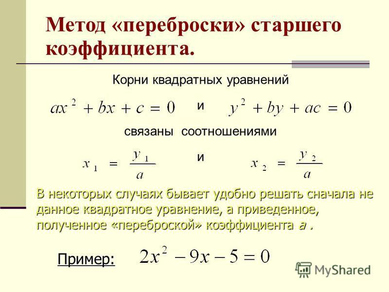 Корни квадратных уравнений и связаны соотношениями и В некоторых случаях бывает удобно решать сначала не данное квадратное уравнение, а приведенное, полученное «переброской» коэффициента а. Пример: Метод «переброски» старшего коэффициента.