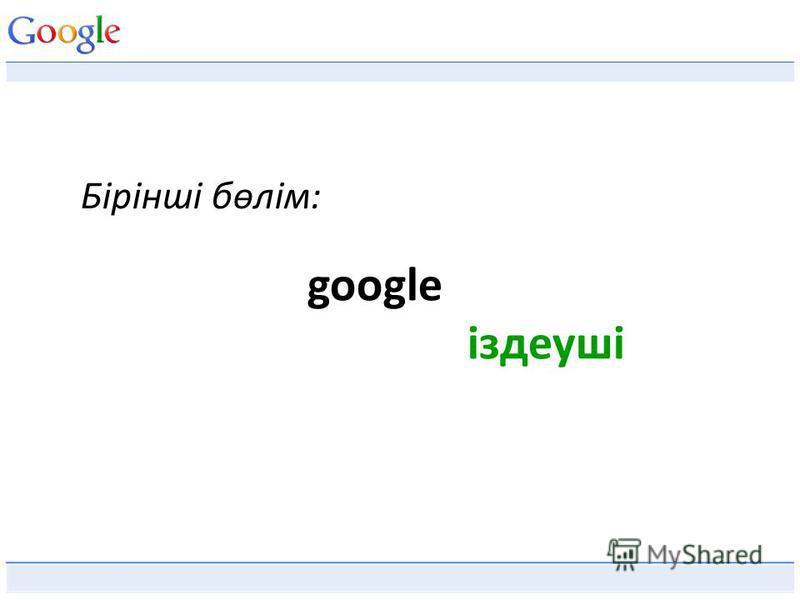 Бірінші бөлім: google іздеуші