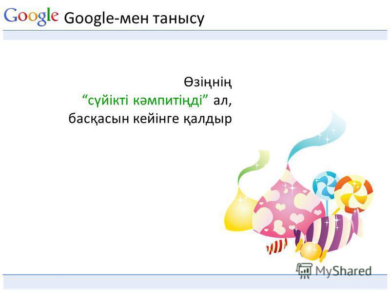 Google-мен танысу Өзіңнің сүйікті кәмпитіңді ал, басқасын кейінге қалдыр