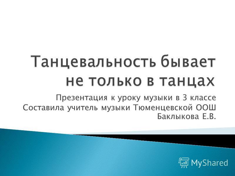 Презентация к уроку музыки в 3 классе Составила учитель музыки Тюменцевской ООШ Баклыкова Е.В.