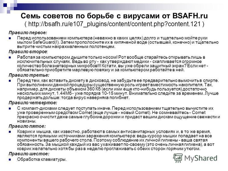 Семь советов по борьбе с вирусами от BSAFH.ru ( http://bsafh.ru/e107_plugins/content/content.php?content.121 ) Правило первое: Перед использованием компьютера (неважно в каких целях) долго и тщательно мойте руки мылом SafeGuard(!). Затем прополосните