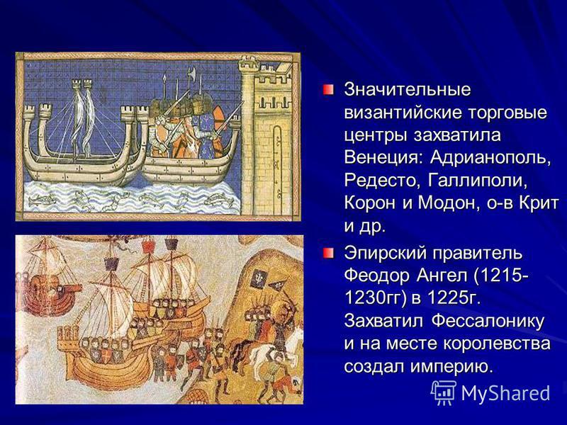 Значительные византийские торговые центры захватила Венеция: Адрианополь, Редесто, Галлиполи, Корон и Модон, о-в Крит и др. Эпирский правитель Феодор Ангел (1215- 1230 гг) в 1225 г. Захватил Фессалонику и на месте королевства создал империю.