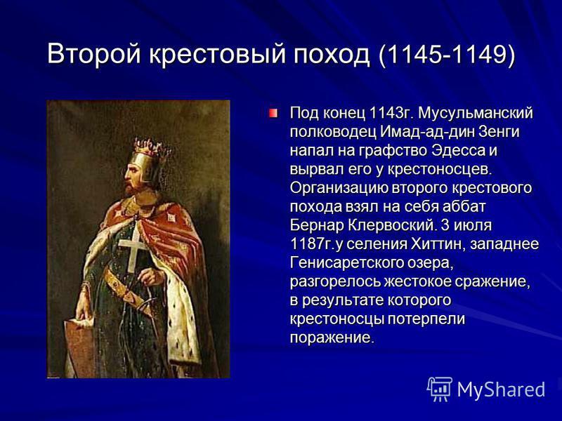Второй крестовый поход (1145-1149) Под конец 1143 г. Мусульманский полководец Имад-ад-дин Зенги напал на графство Эдесса и вырвал его у крестоносцев. Организацию второго крестового похода взял на себя аббат Бернар Клервоский. 3 июля 1187 г.у селения
