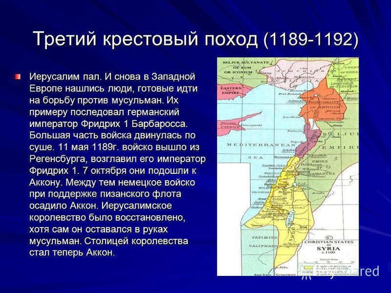 Третий крестовый поход (1189-1192) Иерусалим пал. И снова в Западной Европе нашлись люди, готовые идти на борьбу против мусульман. Их примеру последовал германский император Фридрих 1 Барбаросса. Большая часть войска двинулась по суше. 11 мая 1189 г.
