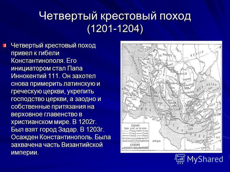 Четвертый крестовый поход (1201-1204) Четвертый крестовый поход привел к гибели Константинополя. Его инициатором стал Папа Иннокентий 111. Он захотел снова примерить латинскую и греческую церкви, укрепить господство церкви, а заодно и собственные при