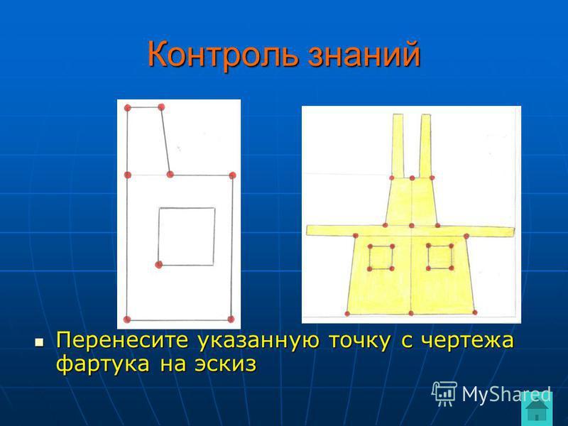 Контроль знаний Перенесите указанную точку с чертежа фартука на эскиз Перенесите указанную точку с чертежа фартука на эскиз