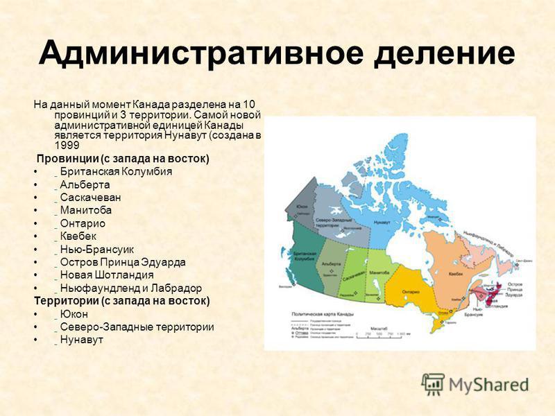 Административное деление На данный момент Канада разделена на 10 провинций и 3 территории. Самой новой административной единицей Канады является территория Нунавут (создана в 1999 Провинции (с запада на восток) Британская Колумбия Альберта Саскачеван