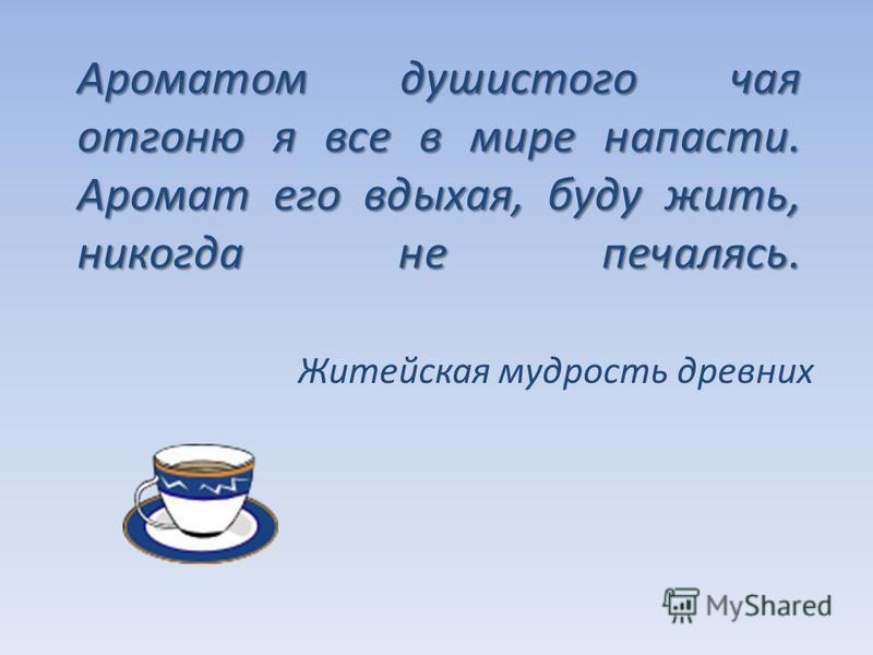 Ароматом душистого чая отгоню я все в мире напасти. Аромат его вдыхая, буду жить, никогда не печалясь. Житейская мудрость древних