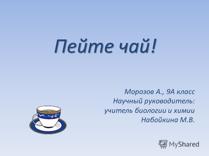 Пейте чай! Морозов А., 9А класс Научный руководитель: учитель биологии и химии Набойкина М.В.