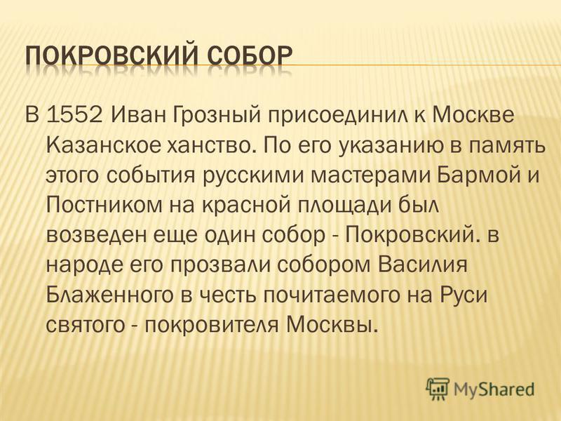 В 1552 Иван Грозный присоединил к Москве Казанское ханство. По его указанию в память этого события русскими мастерами Бармой и Постником на красной площади был возведен еще один собор - Покровский. в народе его прозвали собором Василия Блаженного в ч