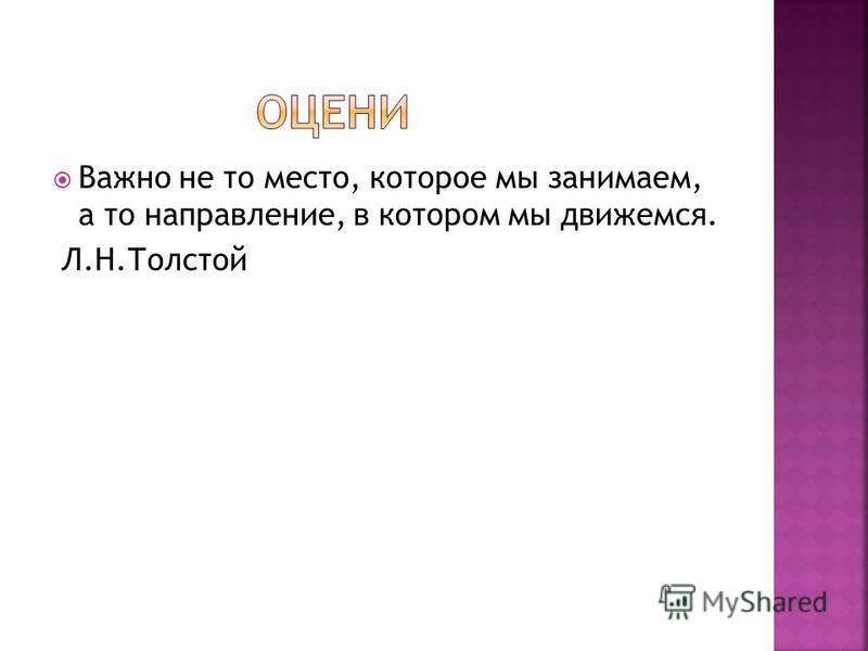 Важно не то место, которое мы занимаем, а то направление, в котором мы движемся. Л.Н.Толстой