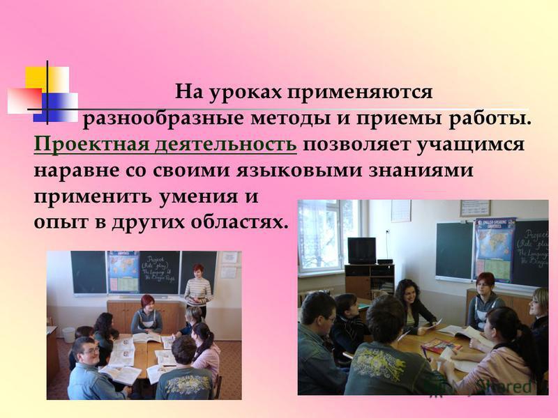 На уроках применяются разнообразные методы и приемы работы. Проектная деятельность позволяет учащимся наравне со своими языковыми знаниями применить умения и опыт в других областях.
