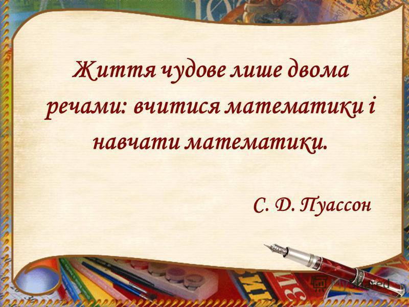 Життя чудове лише двома речами: вчитися математики і навчати математики. С. Д. Пуассон