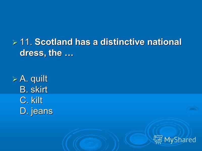 11. Scotland has a distinctive national dress, the … 11. Scotland has a distinctive national dress, the … A. quilt B. skirt C. kilt D. jeans A. quilt B. skirt C. kilt D. jeans