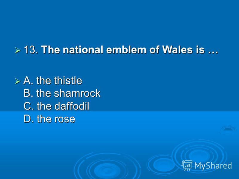 13. The national emblem of Wales is … 13. The national emblem of Wales is … A. the thistle B. the shamrock C. the daffodil D. the rose A. the thistle B. the shamrock C. the daffodil D. the rose