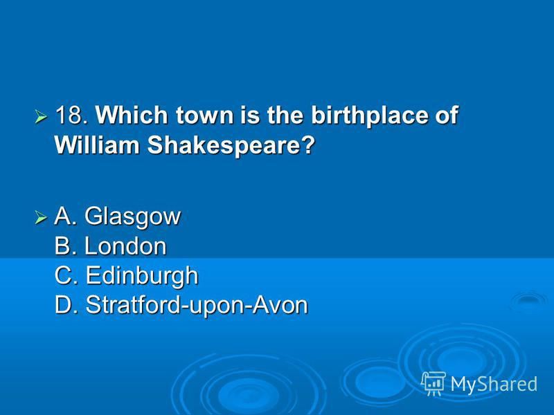 18. Which town is the birthplace of William Shakespeare? 18. Which town is the birthplace of William Shakespeare? A. Glasgow B. London C. Edinburgh D. Stratford-upon-Avon A. Glasgow B. London C. Edinburgh D. Stratford-upon-Avon