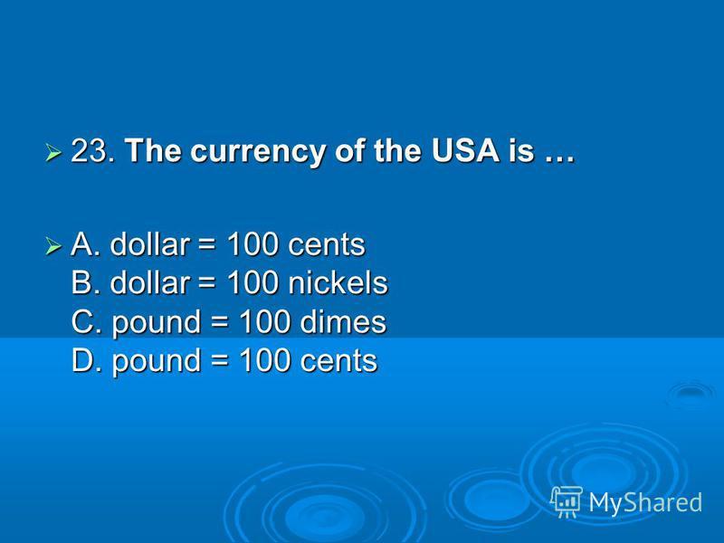 23. The currency of the USA is … 23. The currency of the USA is … A. dollar = 100 cents B. dollar = 100 nickels C. pound = 100 dimes D. pound = 100 cents A. dollar = 100 cents B. dollar = 100 nickels C. pound = 100 dimes D. pound = 100 cents