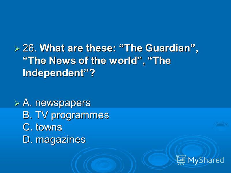 26. What are these: The Guardian, The News of the world, The Independent? 26. What are these: The Guardian, The News of the world, The Independent? A. newspapers B. TV programmes C. towns D. magazines A. newspapers B. TV programmes C. towns D. magazi