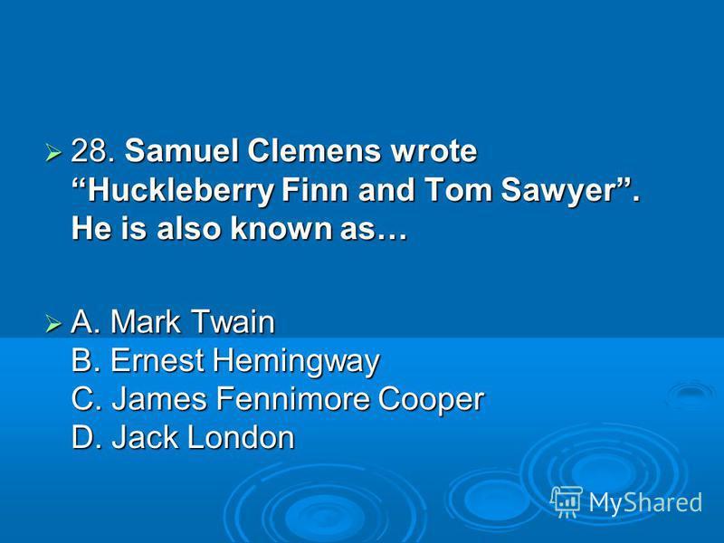 28. Samuel Clemens wrote Huckleberry Finn and Tom Sawyer. He is also known as… 28. Samuel Clemens wrote Huckleberry Finn and Tom Sawyer. He is also known as… A. Mark Twain B. Ernest Hemingway C. James Fennimore Cooper D. Jack London A. Mark Twain B.