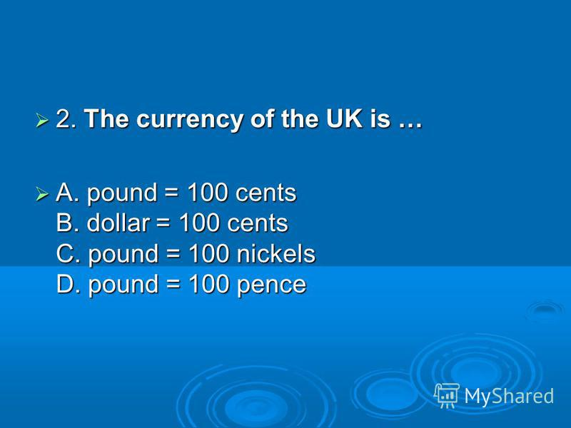 2. The currency of the UK is … 2. The currency of the UK is … A. pound = 100 cents B. dollar = 100 cents C. pound = 100 nickels D. pound = 100 pence A. pound = 100 cents B. dollar = 100 cents C. pound = 100 nickels D. pound = 100 pence
