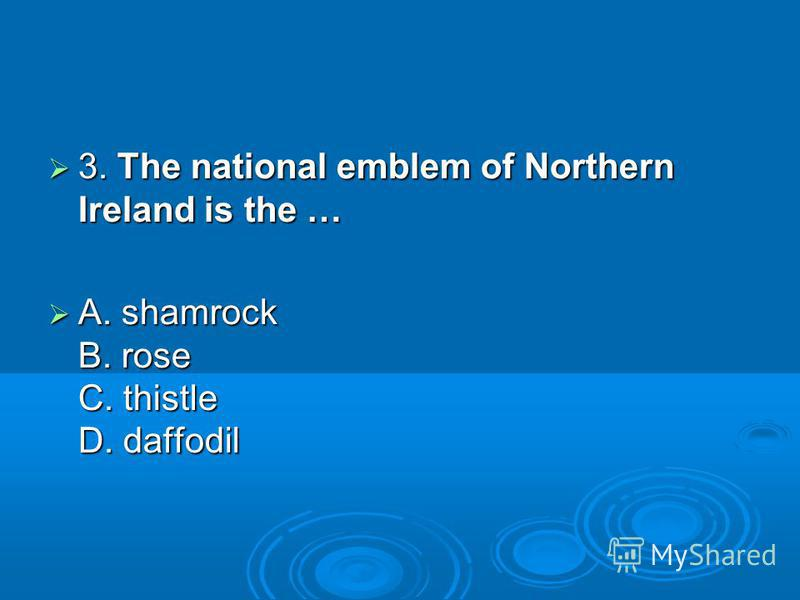 3. The national emblem of Northern Ireland is the … 3. The national emblem of Northern Ireland is the … A. shamrock B. rose C. thistle D. daffodil A. shamrock B. rose C. thistle D. daffodil