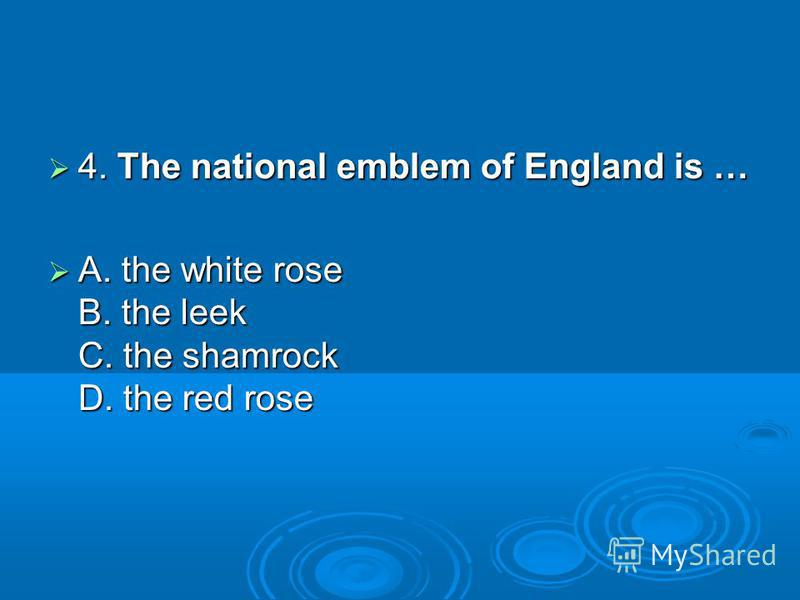 4. The national emblem of England is … 4. The national emblem of England is … A. the white rose B. the leek C. the shamrock D. the rеd rose A. the white rose B. the leek C. the shamrock D. the rеd rose