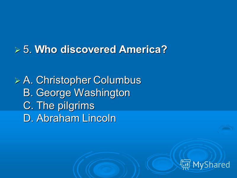 5. Who discovered America? 5. Who discovered America? A. Christopher Columbus B. George Washington C. The pilgrims D. Abraham Lincoln A. Christopher Columbus B. George Washington C. The pilgrims D. Abraham Lincoln
