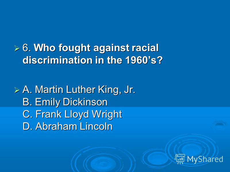 6. Who fought against racial discrimination in the 1960s? 6. Who fought against racial discrimination in the 1960s? A. Martin Luther King, Jr. B. Emily Dickinson C. Frank Lloyd Wright D. Abraham Lincoln A. Martin Luther King, Jr. B. Emily Dickinson C