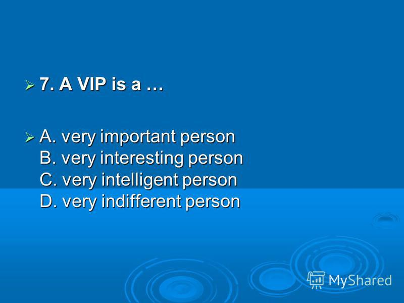 7. A VIP is a … 7. A VIP is a … A. very important person B. very interesting person C. very intelligent person D. very indifferent person A. very important person B. very interesting person C. very intelligent person D. very indifferent person