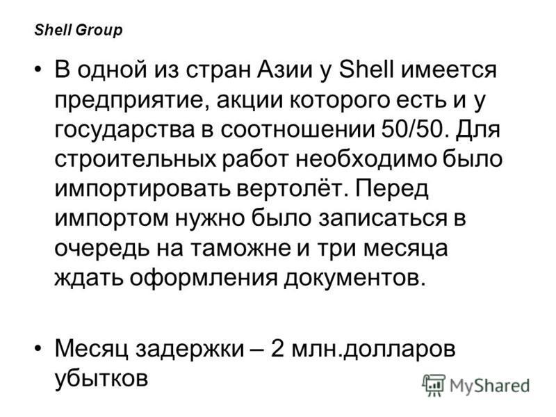 Shell Group В одной из стран Азии у Shell имеется предприятие, акции которого есть и у государства в соотношении 50/50. Для строительных работ необходимо было импортировать вертолёт. Перед импортом нужно было записаться в очередь на таможне и три мес