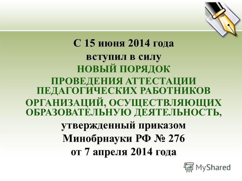 С 15 июня 2014 года вступил в силу НОВЫЙ ПОРЯДОК ПРОВЕДЕНИЯ АТТЕСТАЦИИ ПЕДАГОГИЧЕСКИХ РАБОТНИКОВ ОРГАНИЗАЦИЙ, ОСУЩЕСТВЛЯЮЩИХ ОБРАЗОВАТЕЛЬНУЮ ДЕЯТЕЛЬНОСТЬ, утвержденный приказом Минобрнауки РФ 276 от 7 апреля 2014 года