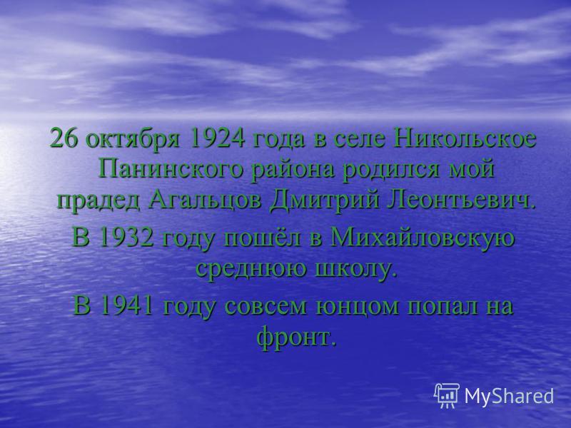 26 октября 1924 года в селе Никольское Панинского района родился мой прадед Агальцов Дмитрий Леонтьевич. 26 октября 1924 года в селе Никольское Панинского района родился мой прадед Агальцов Дмитрий Леонтьевич. В 1932 году пошёл в Михайловскую среднюю