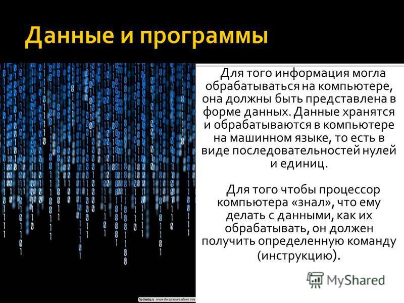 Для того информация могла обрабатываться на компьютере, она должны быть представлена в форме данных. Данные хранятся и обрабатываются в компьютере на машинном языке, то есть в виде последовательностей нулей и единиц. Для того чтобы процессор компьюте
