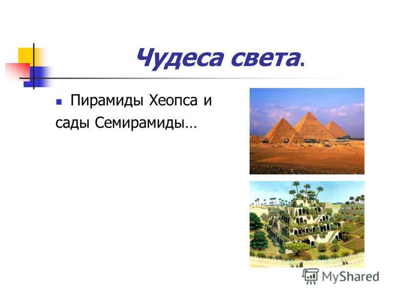 Чудеса света. Пирамиды Хеопса и сады Семирамиды…