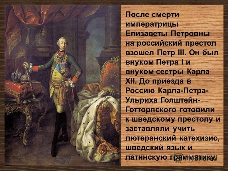 После смерти императрицы Елизаветы Петровны на российский престол взошел Петр III. Он был внуком Петра I и внуком сестры Карла XII. До приезда в Россию Карла-Петра- Ульриха Голштейн- Готторпского готовили к шведскому престолу и заставляли учить лютер