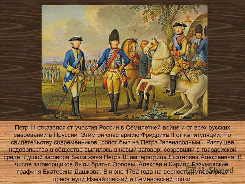 Петр III отказался от участия России в Семилетней войне и от всех русских завоеваний в Пруссии. Этим он спас армию Фридриха II от капитуляции. По свидетельству современников, ропот был на Петра