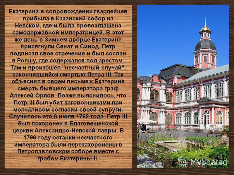 Екатерина в сопровождении гвардейцев прибыла в Казанский собор на Невском, где и была провозглашена самодержавной императрицей. В этот же день в Зимнем дворце Екатерине присягнули Сенат и Синод. Петр подписал свое отречение и был сослан в Ропшу, где