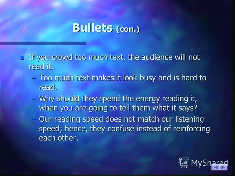 Bullets n Keep each bullet to one line, two at the most. n Limit the number of bullets in a screen to six, four if there is a large title, logo, picture, etc. –This is known as cueing –You want to cue the audience in on what you are going to say. n C