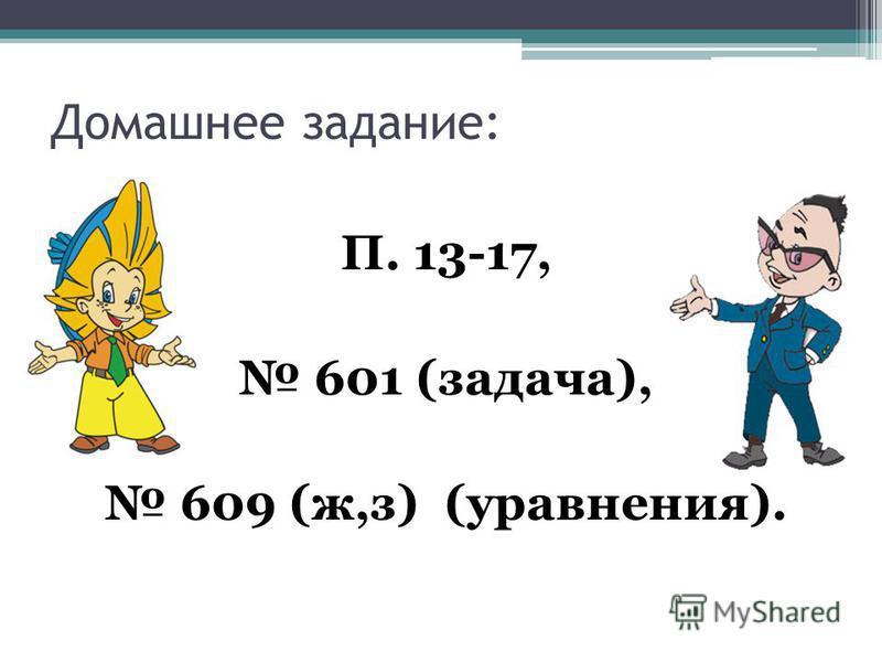 Домашнее задание: П. 13-17, 601 (задача), 609 (ж,з) (уравнения).