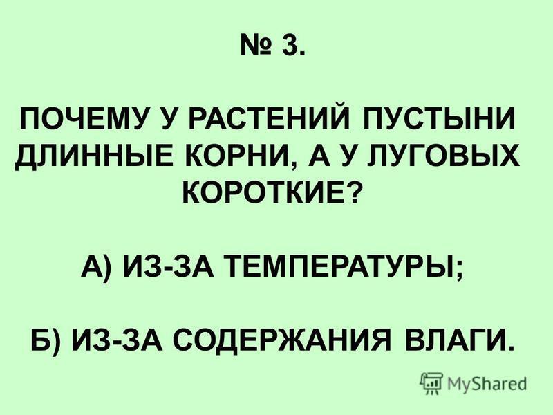 3. ПОЧЕМУ У РАСТЕНИЙ ПУСТЫНИ ДЛИННЫЕ КОРНИ, А У ЛУГОВЫХ КОРОТКИЕ? А) ИЗ-ЗА ТЕМПЕРАТУРЫ; Б) ИЗ-ЗА СОДЕРЖАНИЯ ВЛАГИ.