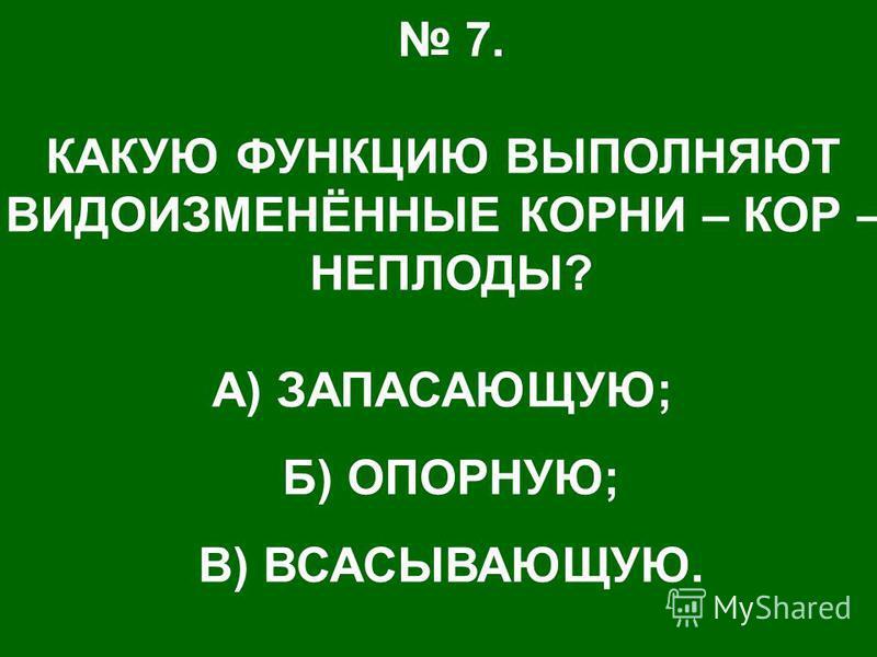 7. КАКУЮ ФУНКЦИЮ ВЫПОЛНЯЮТ ВИДОИЗМЕНЁННЫЕ КОРНИ – КОР – НЕПЛОДЫ? А) ЗАПАСАЮЩУЮ; Б) ОПОРНУЮ; В) ВСАСЫВАЮЩУЮ.