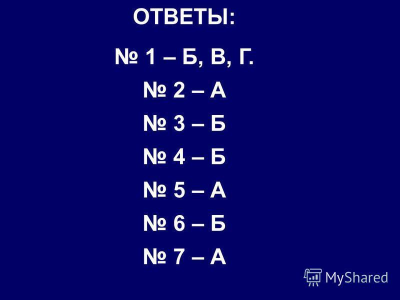 ОТВЕТЫ: 1 – Б, В, Г. 2 – А 3 – Б 4 – Б 5 – А 6 – Б 7 – А