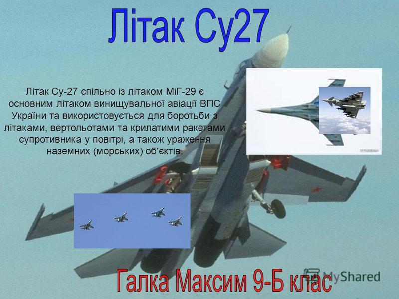 Літак Су-27 спільно із літаком МіГ-29 є основним літаком винищувальної авіації ВПС України та використовується для боротьби з літаками, вертольотами та крилатими ракетами супротивника у повітрі, а також ураження наземних (морських) об'єктів.