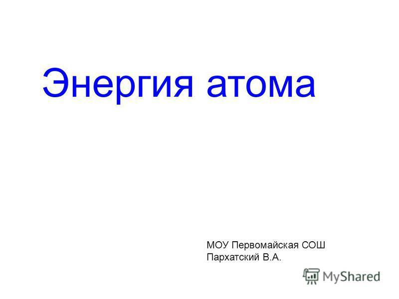 Энергия атома МОУ Первомайская СОШ Пархатский В.А.