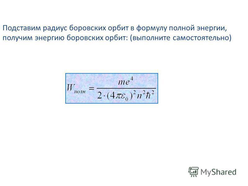 Подставим радиус боровских орбит в формулу полной энергии, получим энергию боровских орбит: (выполните самостоятельно)